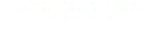 """No one is useless in this world who lightens the burdens of another"" Charles Dickens"